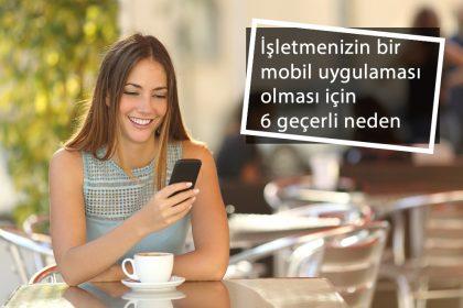 işletmenizin mobil uygulaması olması için 6 neden